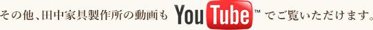 その他、田中家具製作所の動画もYoutubeでご覧いただけます。